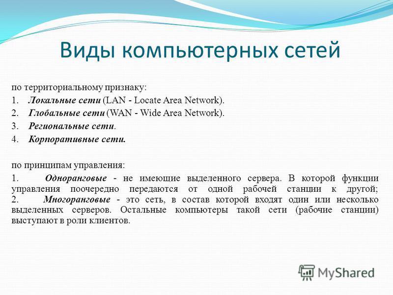 Виды компьютерных сетей по территориальному признаку: 1. Локальные сети (LAN - Locate Area Network). 2. Глобальные сети (WAN - Wide Area Network). 3. Региональные сети. 4. Корпоративные сети. по принципам управления: 1. Одноранговые - не имеющие выде