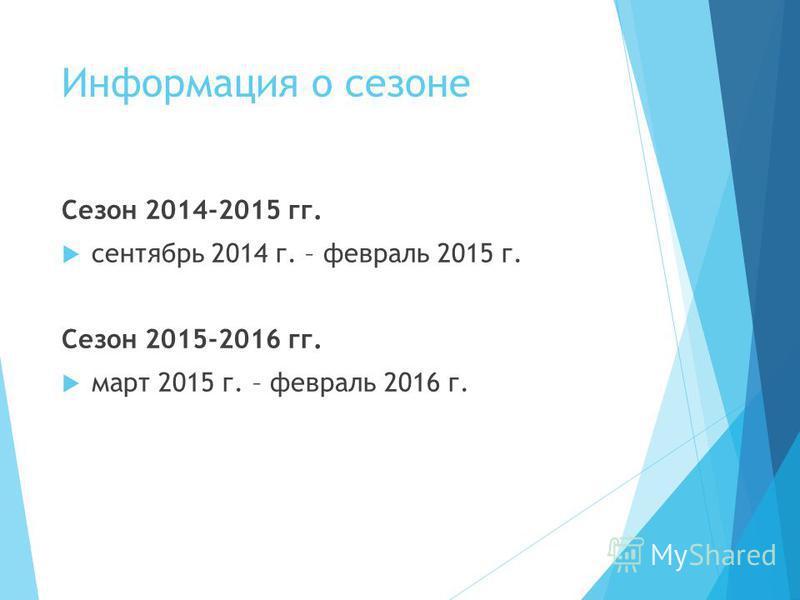 Информация о сезоне Сезон 2014-2015 гг. сентябрь 2014 г. – февраль 2015 г. Сезон 2015-2016 гг. март 2015 г. – февраль 2016 г.