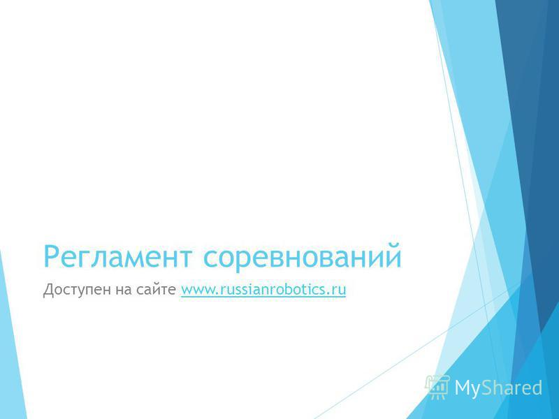 Регламент соревнований Доступен на сайте www.russianrobotics.ruwww.russianrobotics.ru