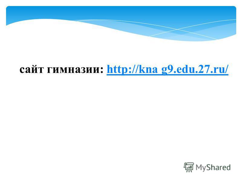 сайт гимназии: http://kna g9.edu.27.ru/http://kna g9.edu.27.ru/