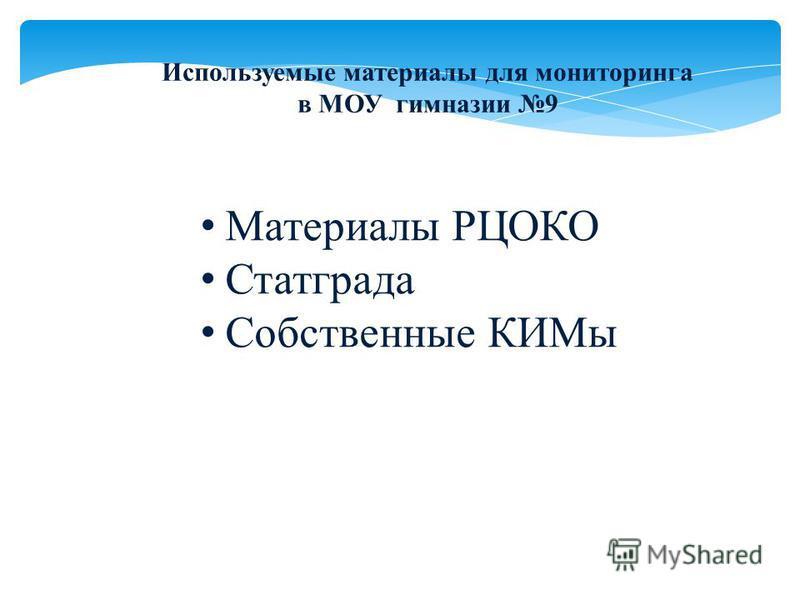 Используемые материалы для мониторинга в МОУ гимназии 9 Материалы РЦОКО Статграда Собственные КИМы