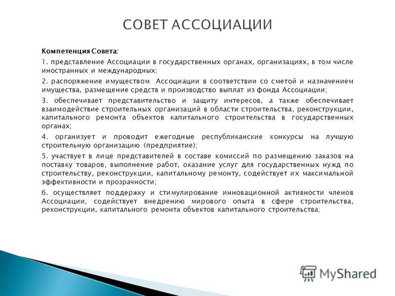 Компетенция Совета: 1. представление Ассоциации в государственных органах, организациях, в том числе иностранных и международных; 2. распоряжение имуществом Ассоциации в соответствии со сметой и назначением имущества, размещение средств и производств