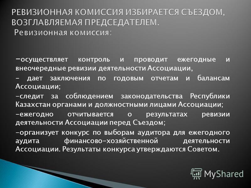 - осуществляет контроль и проводит ежегодные и внеочередные ревизии деятельности Ассоциации, - дает заключения по годовым отчетам и балансам Ассоциации; -следит за соблюдением законодательства Республики Казахстан органами и должностными лицами Ассоц