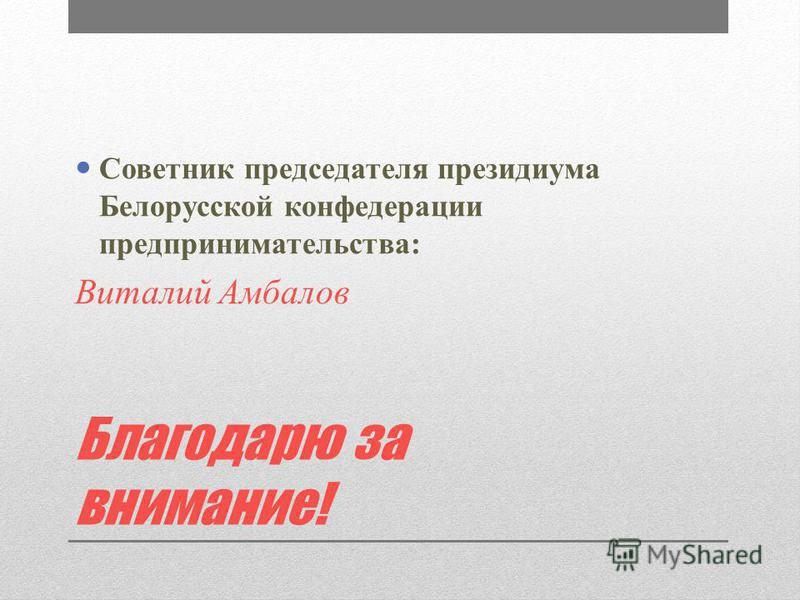 Благодарю за внимание! Советник председателя президиума Белорусской конфедерации предпринимательства: Виталий Амбалов