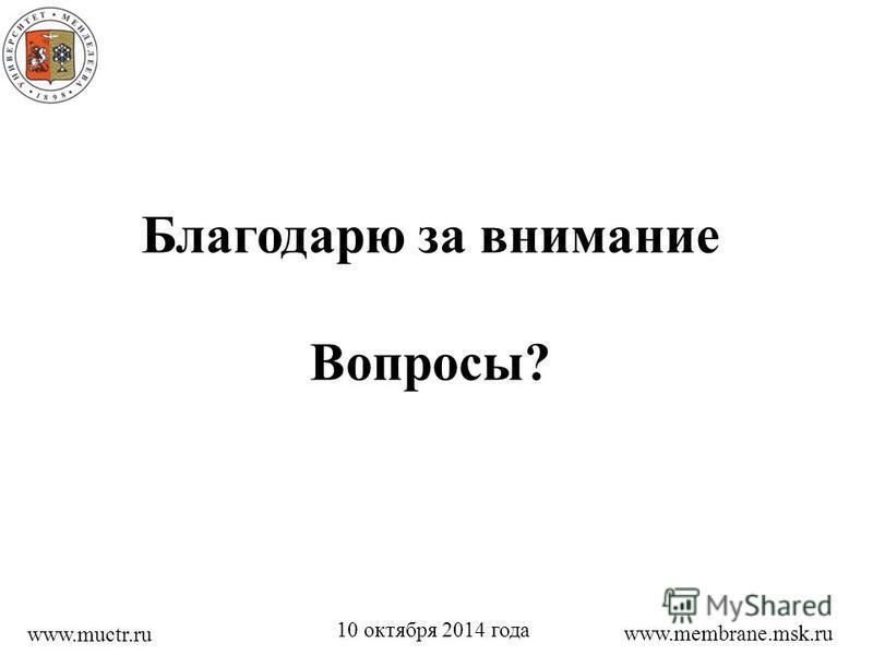 www.membrane.msk.ru www.muctr.ru Благодарю за внимание Вопросы? 10 октября 2014 года