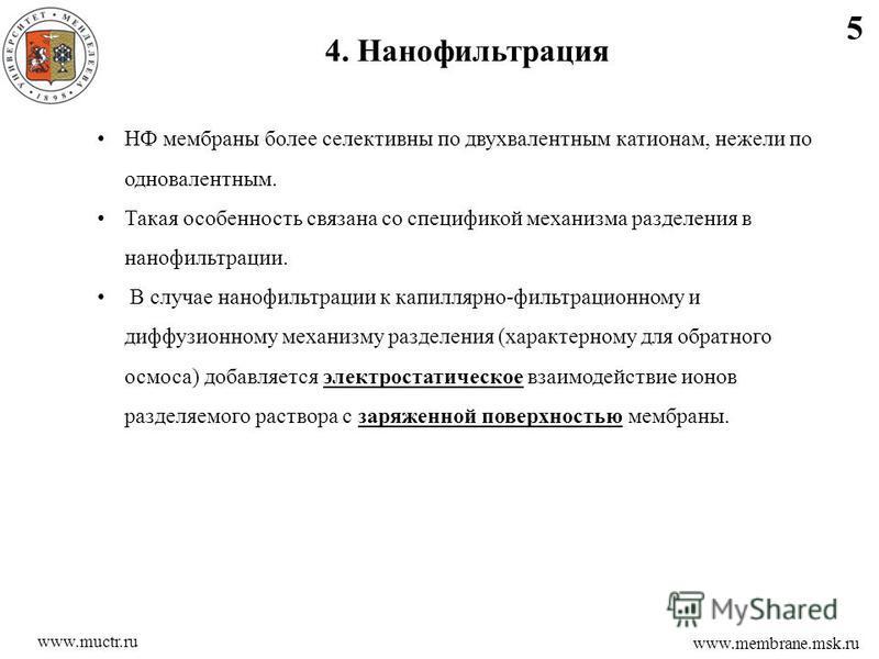 5 www.membrane.msk.ru 4. Нанофильтрация www.muctr.ru НФ мембраны более селективный по двухвалентным катионам, нежели по одновалентным. Такая особенность связана со спецификой механизма разделения в нанофильтрации. В случае нанофильтрации к капиллярно