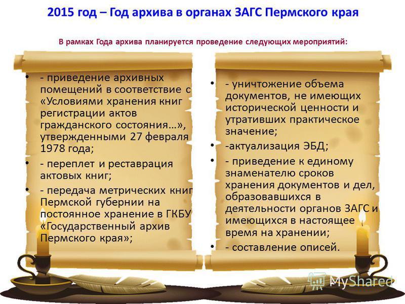2015 год – Год архива в органах ЗАГС Пермского края В рамках Года архива планируется проведение следующих мероприятий: - приведение архивных помещений в соответствие с «Условиями хранения книг регистрации актов гражданского состояния…», утвержденными