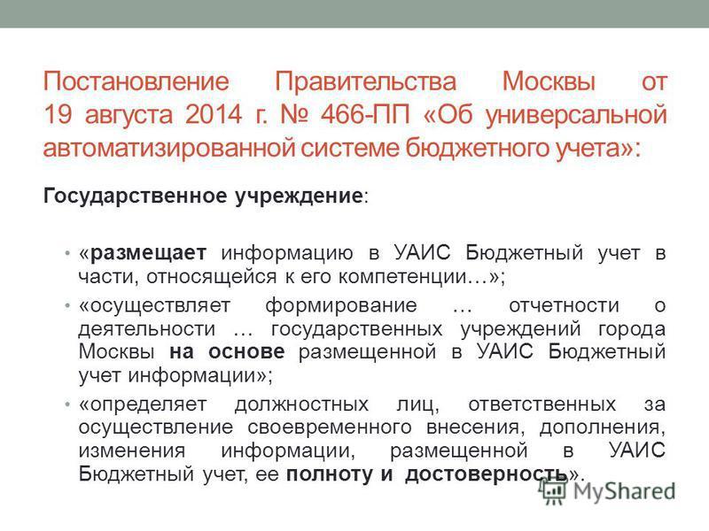 Постановление Правительства Москвы от 19 августа 2014 г. 466-ПП «Об универсальной автоматизированной системе бюджетного учета»: Государственное учреждение: «размещает информацию в УАИС Бюджетный учет в части, относящейся к его компетенции…»; «осущест