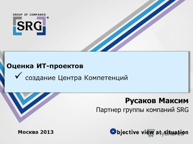 Москва 2013 Оценка ИТ-проектов создание Центра Компетенций Русаков Максим Партнер группы компаний SRG