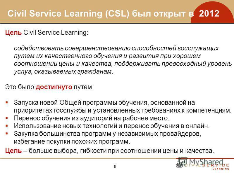 9 Civil Service Learning (CSL) был открыт в 2012 Цель Civil Service Learning: содействовать совершенствованию способностей госслужащих путём их качественного обучения и развития при хорошем соотношении цены и качества, поддерживать превосходный урове