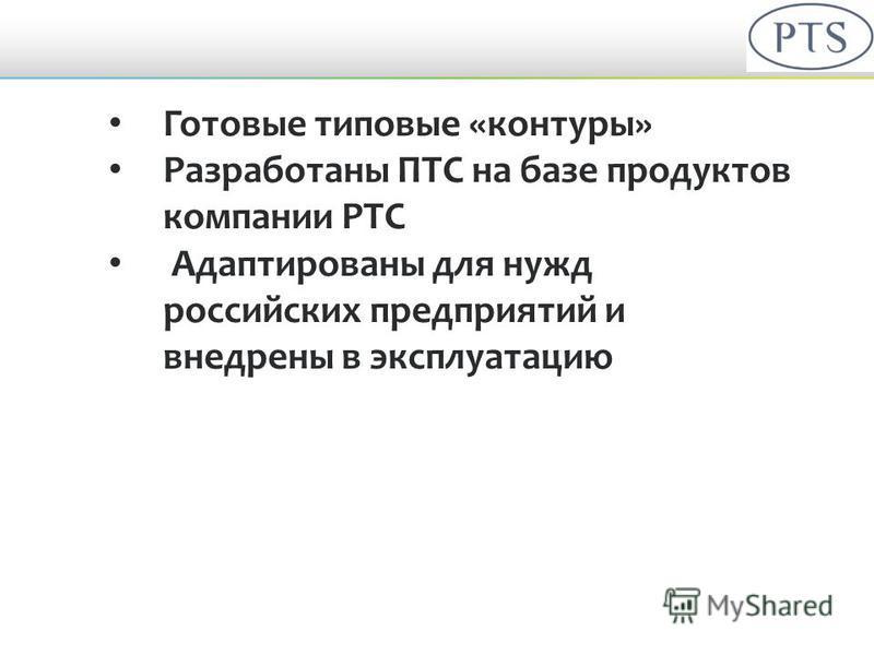 Готовые типовые «контуры» Разработаны ПТС на базе продуктов компании PTC Адаптированы для нужд российских предприятий и внедрены в экспоуатацию