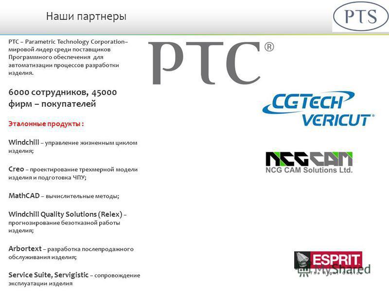 Наши партнеры PTC – Parametric Technology Corporation– мировой лидер среди поставщиков Программного обеспечения для автоматизации процессов разработки изделия. 6000 сотрудников, 45000 фирм – покупателей Эталонные продукты : Windchill – управление жиз