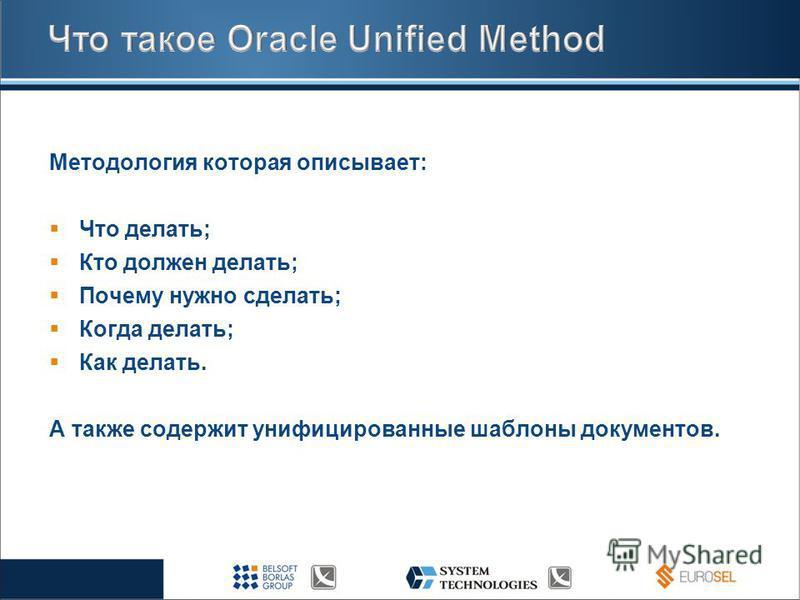 Методология которая описывает: Что делать; Кто должен делать; Почему нужно сделать; Когда делать; Как делать. А также содержит унифицированные шаблоны документов.