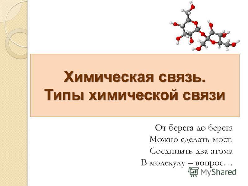 Химическая связь. Типы химической связи От берега до берега Можно сделать мост. Соединить два атома В молекулу – вопрос…