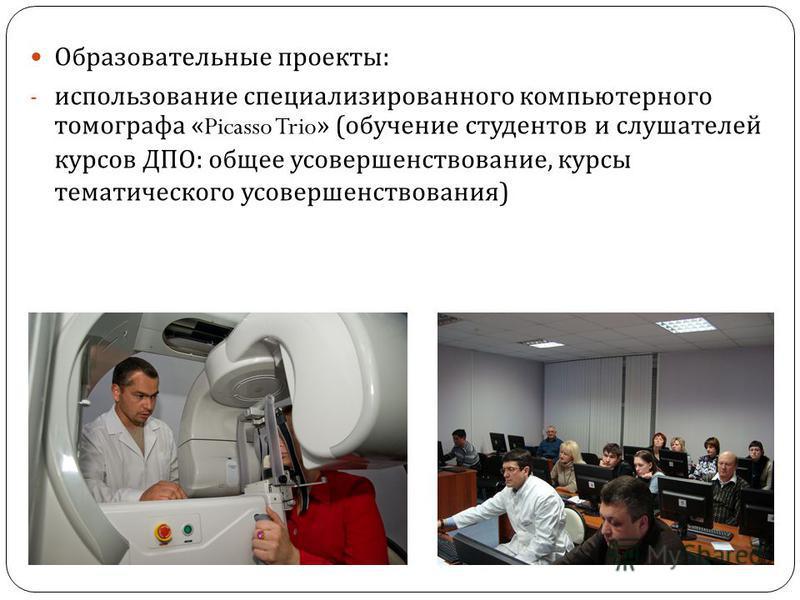 Образовательные проекты : - использование специализированного компьютерного томографа «Picasso Trio» ( обучение студентов и слушателей курсов ДПО : общее усовершенствование, курсы тематического усовершенствования )