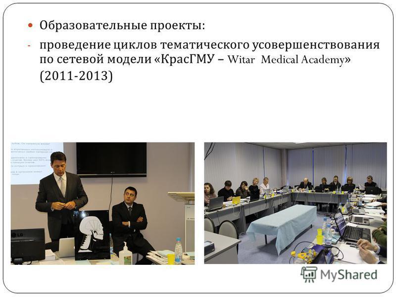 Образовательные проекты : - проведение циклов тематического усовершенствования по сетевой модели « КрасГМУ – Witar Medical Academy» (2011-2013)