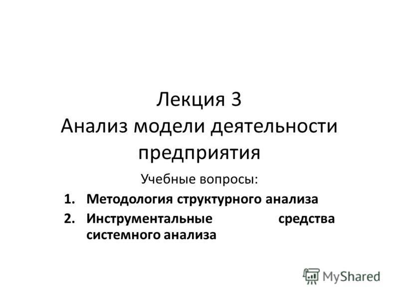 Лекция 3 Анализ модели деятельности предприятия Учебные вопросы: 1. Методология структурного анализа 2. Инструментальные средства системного анализа