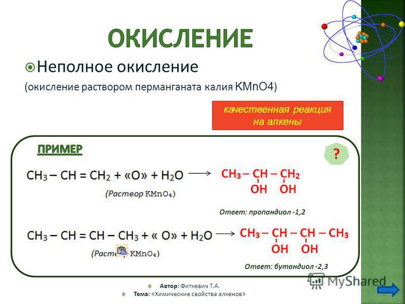 Неполное окисление (окисление раствором перманганата калия KMnO4 ) Автор: Фиткевич Т.А. Тема: «Химические свойства алкенов» ? Ответ: пропандиол -1,2 Ответ: бутандиол -2,3 качественная реакция на алкены