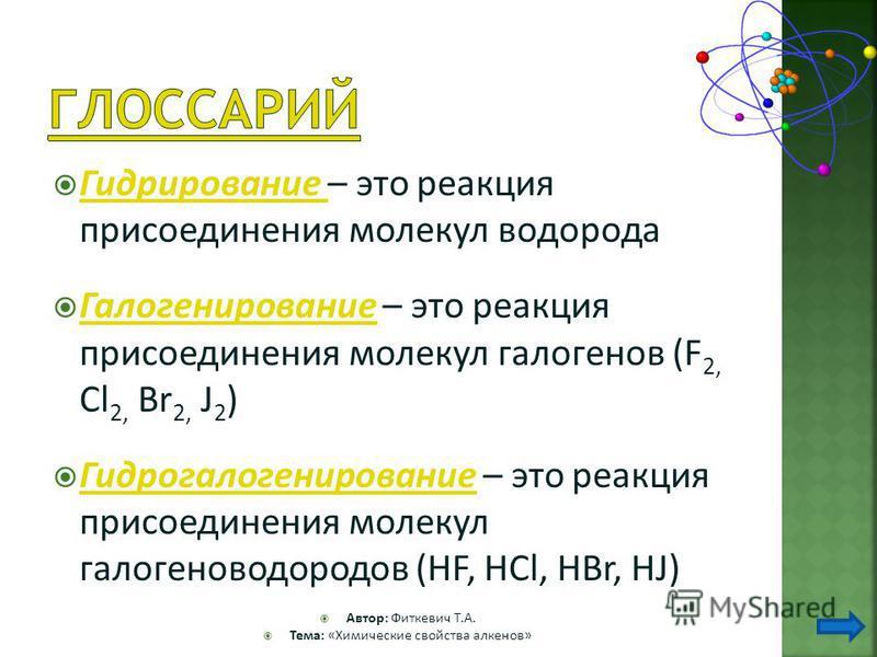 Гидрирование – это реакция присоединения молекул водорода Гидрирование Галогенирование – это реакция присоединения молекул галогенов (F 2, Cl 2, Br 2, J 2 ) Галогенирование Гидрогалогенирование – это реакция присоединения молекул галогеноводородов (H