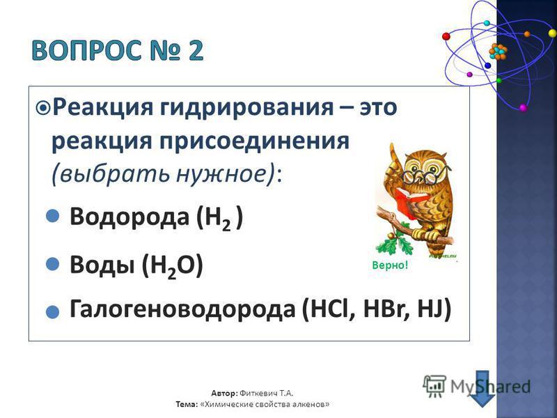 Реакция гидрирования – это реакция присоединения (выбрать нужное): Водорода (H 2 ) Воды (H 2 O) Автор: Фиткевич Т.А. Тема: «Химические свойства алкенов» Галогеноводорода (HCl, HBr, HJ) Верно!