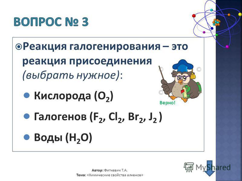 Реакция галогенирования – это реакция присоединения (выбрать нужное): Кислорода (O 2 ) Галогенов (F 2, Cl 2, Br 2, J 2 ) Автор: Фиткевич Т.А. Тема: «Химические свойства алкенов» Воды (H 2 O) Верно!