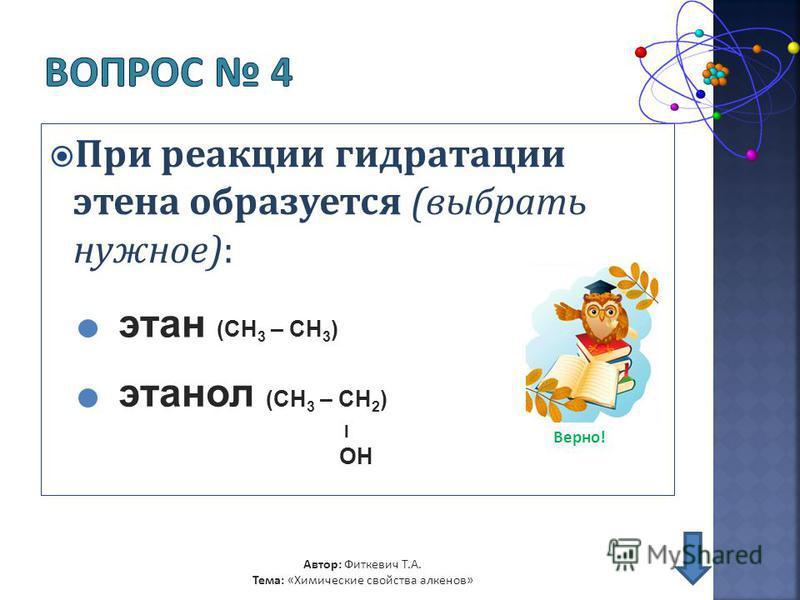 При реакции гидратации этина образуется (выбрать нужное): Автор: Фиткевич Т.А. Тема: «Химические свойства алкенов» этан (CH 3 – CH 3 ) этанол (CH 3 – CH 2 ) l OH Верно!