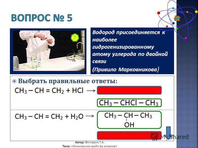 Водород присоединяется к наиболее гидрогенизированному атому углерода по двойной связи (Привило Марковникова ) Выбрать правильные ответы: ? Автор: Фиткевич Т.А. Тема: «Химические свойства алкенов»