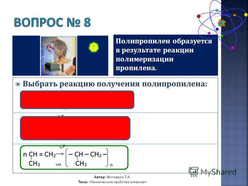 Полипропилен образуется в результате реакции полимеризации пропилена. Выбрать реакцию получения полипропилена: ? Автор: Фиткевич Т.А. Тема: «Химические свойства алкенов»