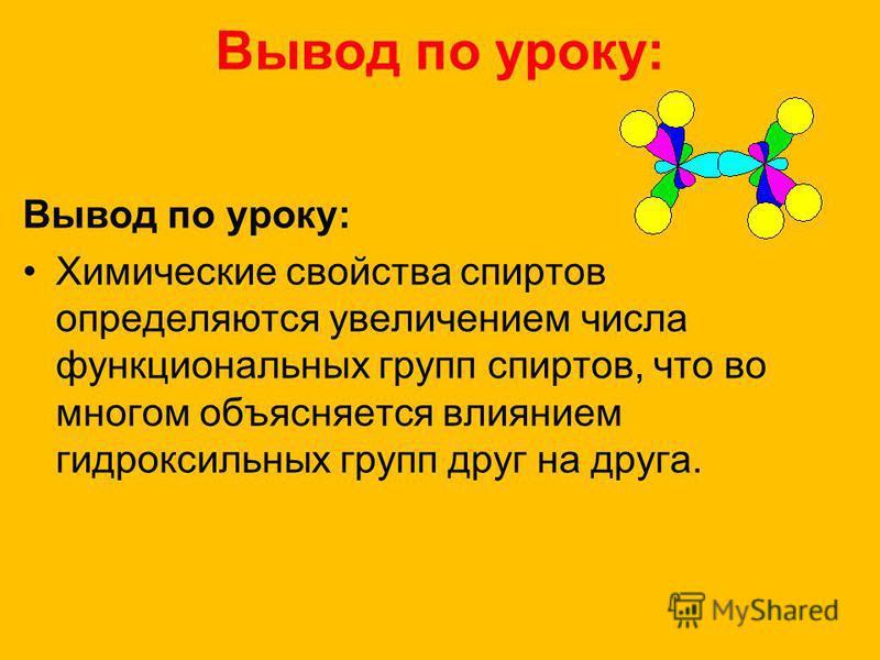 Вывод по уроку: Химические свойства спиртов определяются увеличением числа функциональных групп спиртов, что во многом объясняется влиянием гидроксильных групп друг на друга.