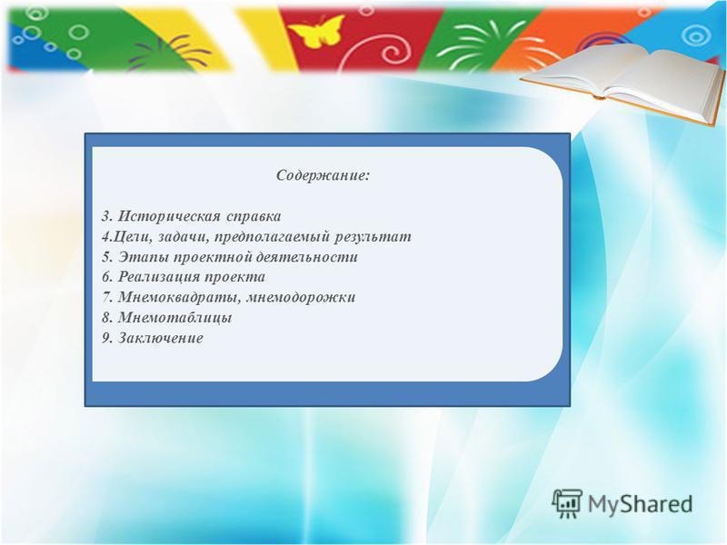 Содержание: 3. Историческая справка 4.Цели, задачи, предполагаемый результат 5. Этапы проектной деятельности 6. Реализация проекта 7. Мнемоквадраты, мнемодорожки 8. Мнемотаблицы 9. Заключение
