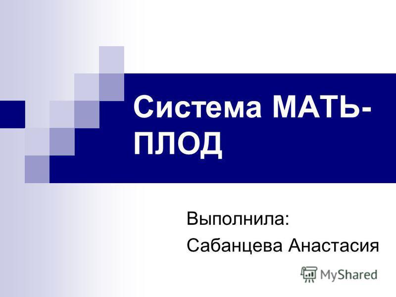 Система МАТЬ- ПЛОД Выполнила: Сабанцева Анастасия