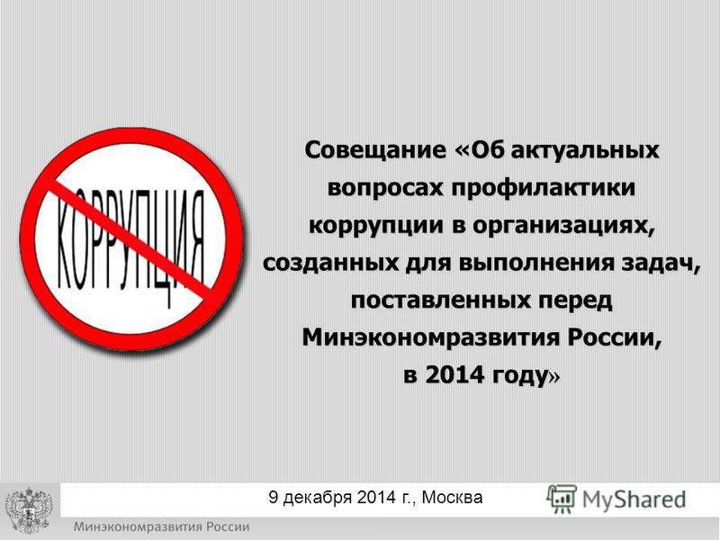 Совещание «Об актуальных вопросах профилактики коррупции в организациях, созданных для выполнения задач, поставленных перед Минэкономразвития России, в 2014 году » 9 декабря 2014 г., Москва