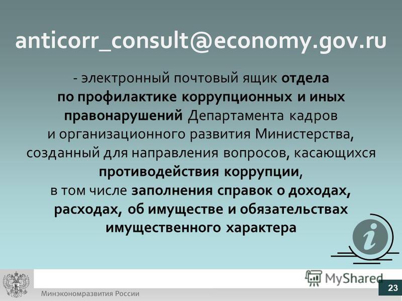 anticorr_consult@economy.gov.ru - электронный почтовый ящик отдела по профилактике коррупционных и иных правонарушений Департамента кадров и организационного развития Министерства, созданный для направления вопросов, касающихся противодействия корруп