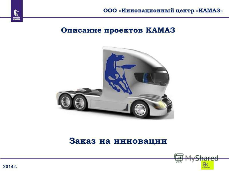 2014 г. ООО «Инновационный центр «КАМАЗ» Описание проектов КАМАЗ Заказ на инновации