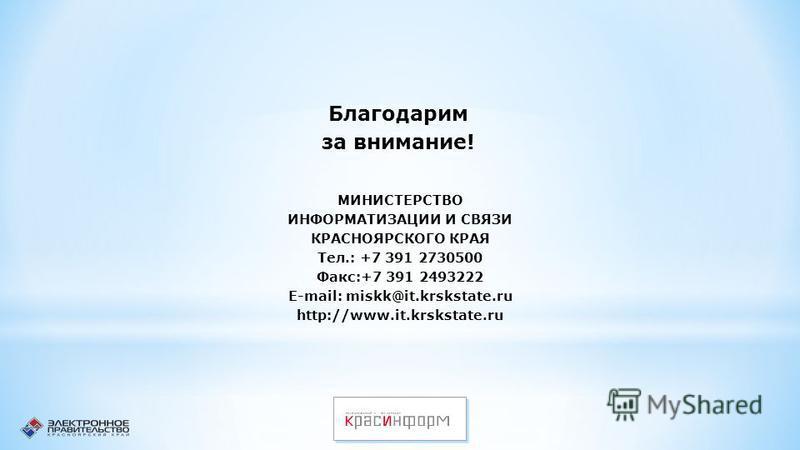 Благодарим за внимание! МИНИСТЕРСТВО ИНФОРМАТИЗАЦИИ И СВЯЗИ КРАСНОЯРСКОГО КРАЯ Тел.: +7 391 2730500 Факс:+7 391 2493222 E-mail: miskk@it.krskstate.ru http://www.it.krskstate.ru