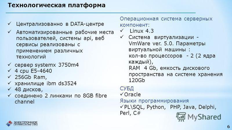 6 Технологическая платформа Операционная система серверных компонент: Linux 4.3 Система виртуализации - VmWare ver. 5.0. Параметры виртуальной машины : кол-во процессоров - 2 (2 ядра каждый), RAM 4 Gb, емкость дискового пространства на системе хранен
