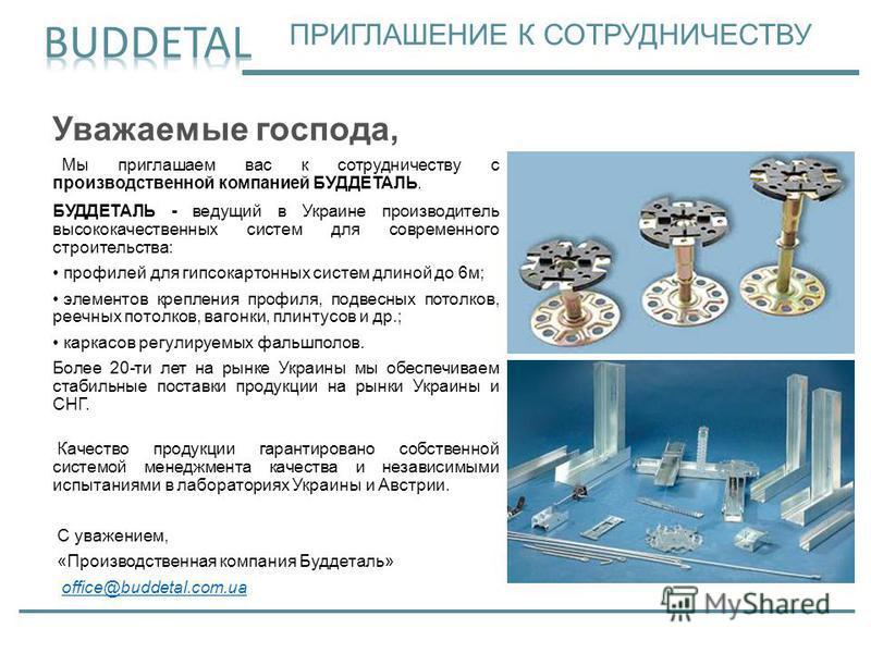 Уважаемые господа, Мы приглашаем вас к сотрудничеству с производственной компанией БУДДЕТАЛЬ. БУДДЕТАЛЬ - ведущий в Украине производитель высококачественных систем для современного строительства: профилей для гипсокартонных систем длиной до 6 м; элем