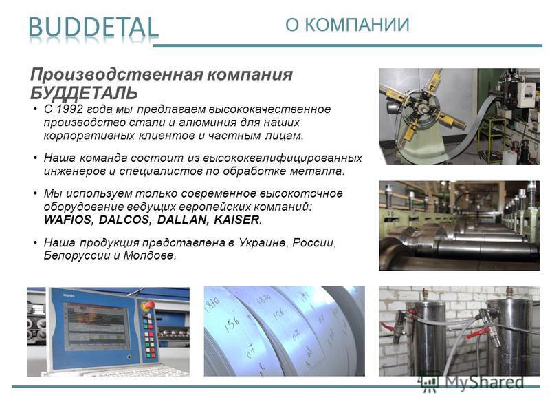 Производственная компания БУДДЕТАЛЬ С 1992 года мы предлагаем высококачественное производство стали и алюминия для наших корпоративных клиентов и частным лицам. Наша команда состоит из высококвалифицированных инженеров и специалистов по обработке мет