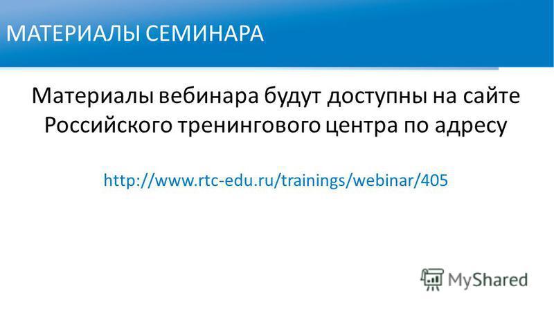 МАТЕРИАЛЫ СЕМИНАРА Материалы вебинара будут доступны на сайте Российского тренингового центра по адресу http://www.rtc-edu.ru/trainings/webinar/405