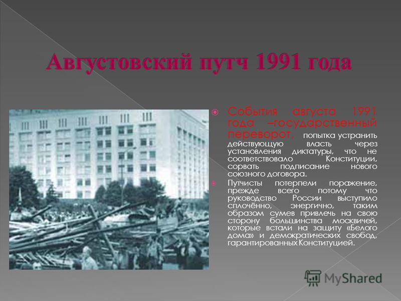 События августа 1991 года –государственный переворот, попытка устранить действующую власть через установления диктатуры, что не соответствовало Конституции, сорвать подписание нового союзного договора. Путчисты потерпели поражение, прежде всего потом