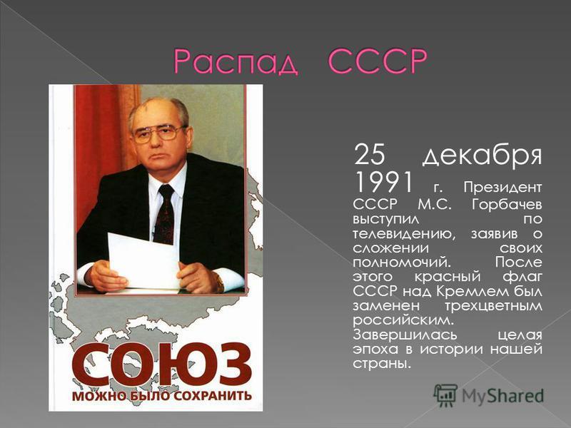 25 декабря 1991 г. Президент СССР М.С. Горбачев выступил по телевидению, заявив о сложении своих полномочий. После этого красный флаг СССР над Кремлем был заменен трехцветным российским. Завершилась целая эпоха в истории нашей страны.