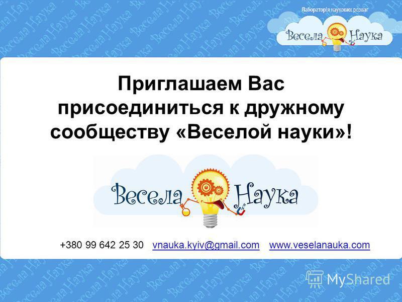 Приглашаем Вас присоединиться к дружному сообществу «Веселой науки»! +380 99 642 25 30 vnauka.kyiv@gmail.com www.veselanauka.comvnauka.kyiv@gmail.comwww.veselanauka.com