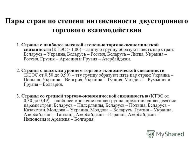 Пары стран по степени интенсивности двустороннего торгового взаимодействия 1. Страны с наиболее высокой степенью торгово-экономической связанности (КТЭС > 1,00) – данную группу образуют шесть пар стран: Беларусь – Украина, Беларусь – Россия, Беларусь