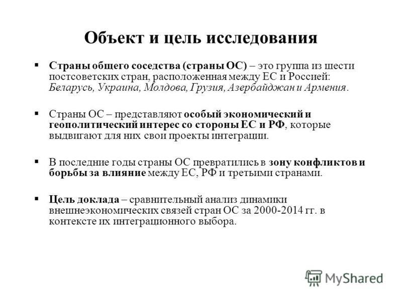 Объект и цель исследования Страны общего соседства (страны ОС) – это группа из шести постсоветских стран, расположенная между ЕС и Россией: Беларусь, Украина, Молдова, Грузия, Азербайджан и Армения. Страны ОС – представляют особый экономический и гео