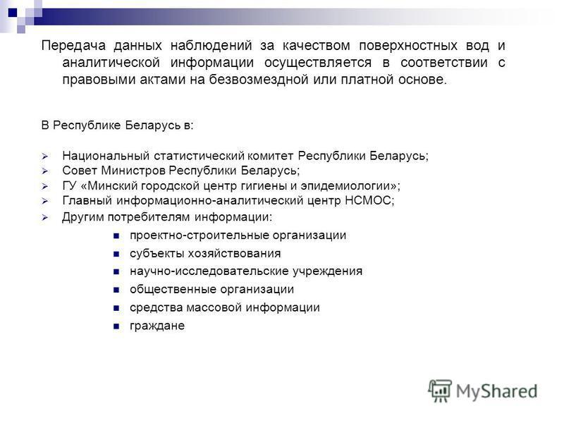 Передача данных наблюдений за качеством поверхностных вод и аналитической информации осуществляется в соответствии с правовыми актами на безвозмездной или платной основе. В Республике Беларусь в: Национальный статистический комитет Республики Беларус