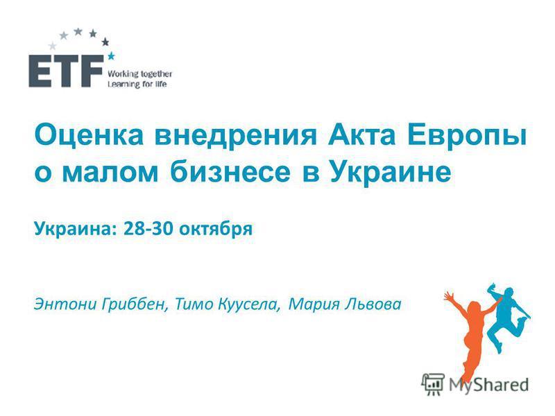 Оценка внедрения Акта Европы о малом бизнесе в Украине Украина: 28-30 октября Энтони Гриббен, Тимо Куусела, Мария Львова
