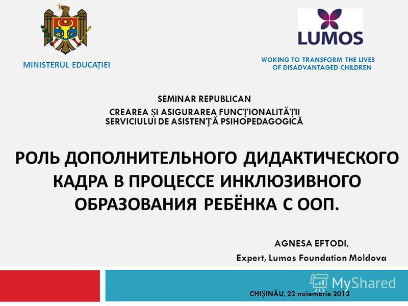 SEMINAR REPUBLICAN CREAREA I ASIGURAREA FUNCIONALITĂII SERVICIULUI DE ASISTENĂ PSIHOPEDAGOGICĂ AGNESA EFTODI, Expert, Lumos Foundation Moldova РОЛЬ ДОПОЛНИТЕЛЬНОГО ДИДАКТИЧЕСКОГО КАДРА В ПРОЦЕССЕ ИНКЛЮЗИВНОГО ОБРАЗОВАНИЯ РЕБЁНКА С ООП. WOKING TO TRAN