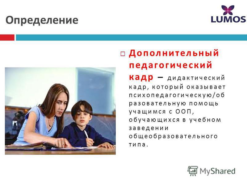 Определение Дополнительный педагогический кадр – дедактический кадр, который оказывает психол педагогическую / образовательную помощь учащимся с ООП, обучающихся в учебном заведении общеобразовательного типа.