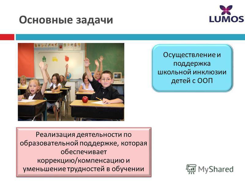 Основные задачи Реализация деятельности по образовательной поддержке, которая обеспечивает коррекцию / компенсацию и уменьшение трудностей в обучении Осуществление и поддержка школьной инклюзии детей с ООП