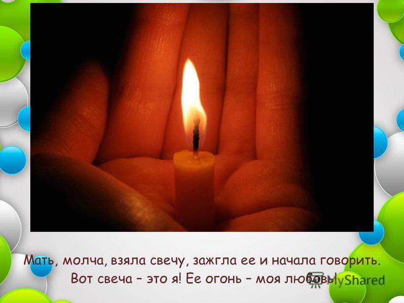 Мать, молча, взяла свечу, зажгла ее и начала говорить. Вот свеча – это я! Ее огонь – моя любовь!
